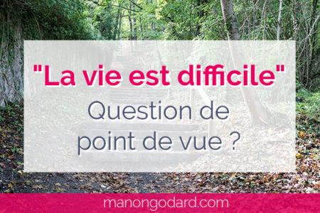 """""""La vie est difficile"""", question de point de vue ?"""