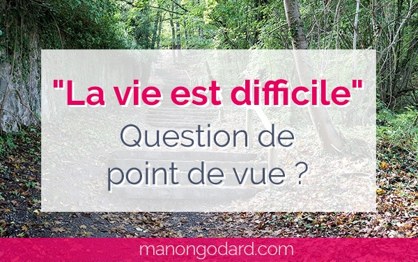 """La vie est difficile"", question de point de vue ?"