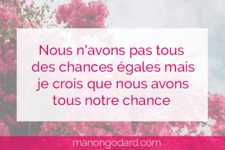 """""""Nous n'avons pas tous des chances égales mais je crois que nous avons tous notre chance"""" par Manon Godard"""