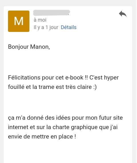 """Témoignage Ebook : """"Bonjour Manon, Félicitations pour cet e-book !! C'est hyper fouillé et la trame est très claire :) Ça m'a donné des idées pour mon futur site Internet et sur la charte graphique que j'ai envie de mettre en place !"""""""