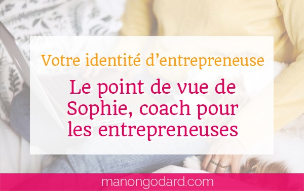 Votre identité d'entrepreneuse : Sophie partage son point de vue de coach